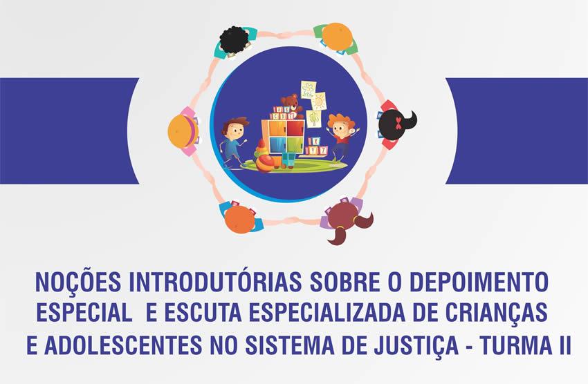 Noções Introdutórias sobre o Depoimento Especial e Escuta Especializada de Crianças e Adolescentes no Sistema de Justiça – Turma II